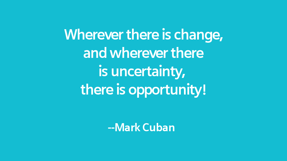 Wherever there is change, and wherever there is uncertainty, there is opportunity!  Mark Cuban