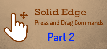 Press and Drag Commands in Solid Edge – Part 2