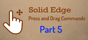 Press and Drag Commands in Solid Edge – Part 5